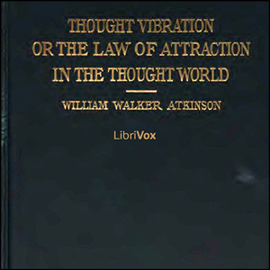 Thought Vibration or The Law of Attraction In The Thought World by William Walker Atkinson - Free Audio Book