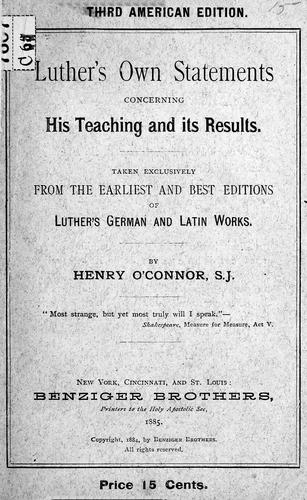 Luther's own statements concerning his teaching and its results, taken exclusively from the earliest and best editions of Luther's German and Latin works by Henry O'Connor