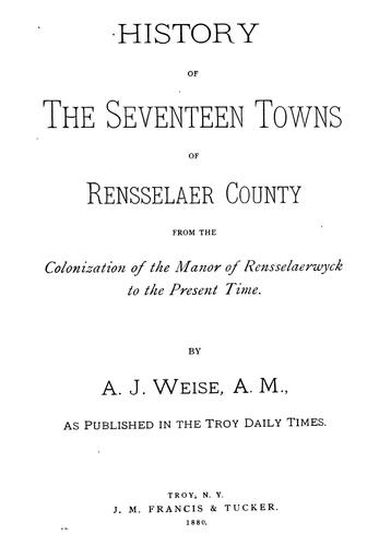 History of the seventeen towns of Rensselaer County, from the colonization of the Manor of Rensselaerwyck to the present time. by Arthur James Weise